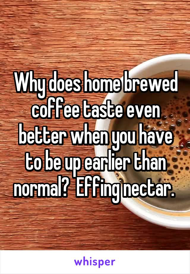 Why does home brewed coffee taste even better when you have to be up earlier than normal?  Effing nectar.