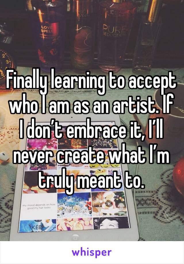 Finally learning to accept who I am as an artist. If I don't embrace it, I'll never create what I'm truly meant to.