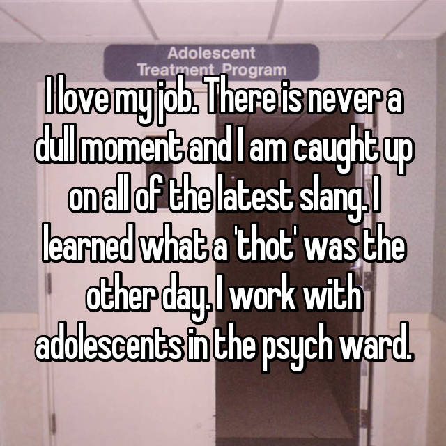 I love my job. There is never a dull moment and I am caught up on all of the latest slang. I learned what a 'thot' was the other day. I work with adolescents in the psych ward.