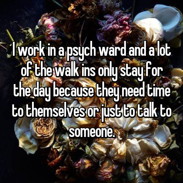 I work in a psych ward and a lot of the walk ins only stay for the day because they need time to themselves or just to talk to someone.
