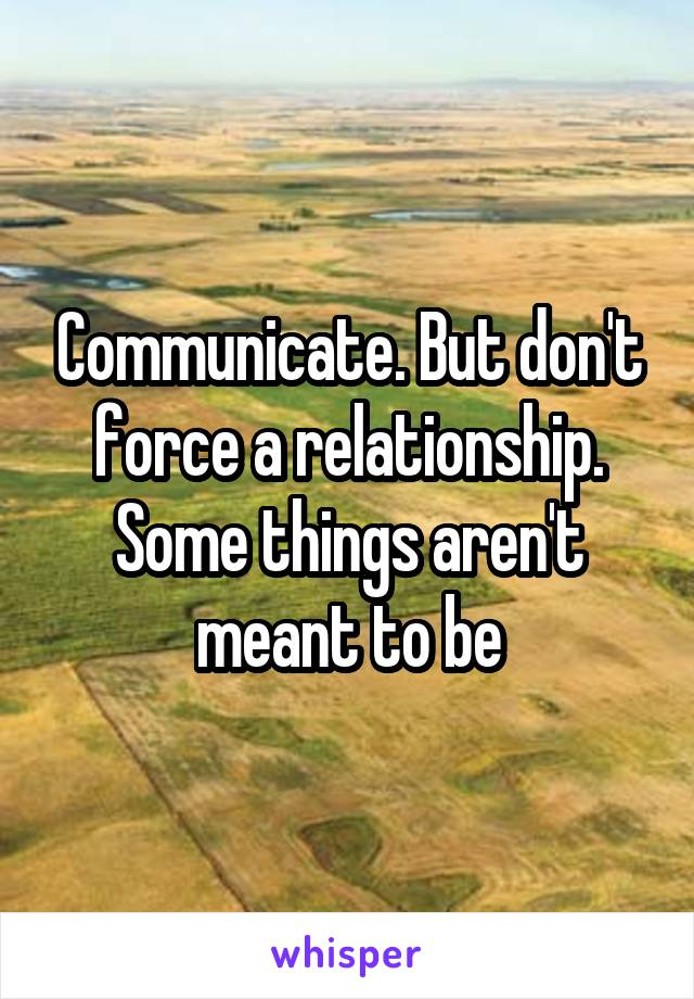 Communicate. But don't force a relationship. Some things aren't meant to be