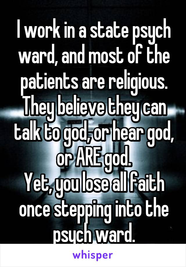 I work in a state psych ward, and most of the patients are religious. They believe they can talk to god, or hear god, or ARE god. Yet, you lose all faith once stepping into the psych ward.