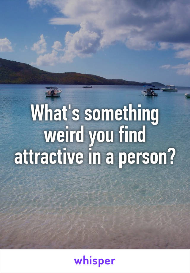What's something weird you find attractive in a person?