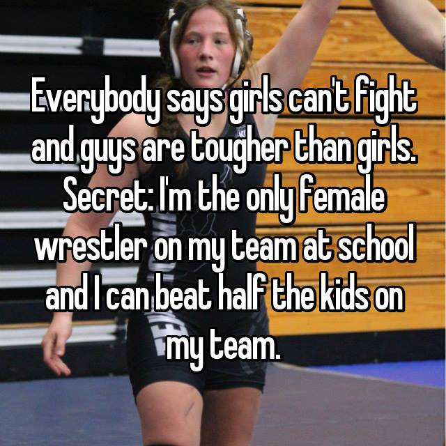 Everybody says girls can't fight and guys are tougher than girls. Secret: I'm the only female wrestler on my team at school and I can beat half the kids on my team.