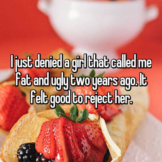 I just denied a girl that called me fat and ugly two years ago. It felt good to reject her.