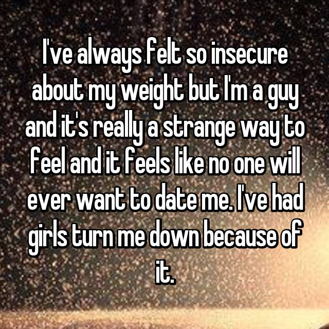 I've always felt so insecure about my weight but I'm a guy and it's really a strange way to feel and it feels like no one will ever want to date me. I've had girls turn me down because of it.