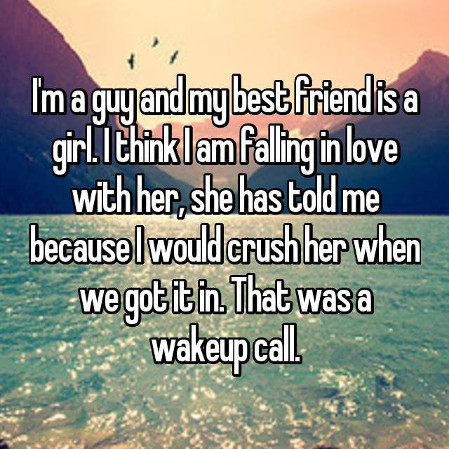 I'm a guy and my best friend is a girl. I think I am falling in love with her, she has told me because I would crush her when we got it in. That was a wakeup call.