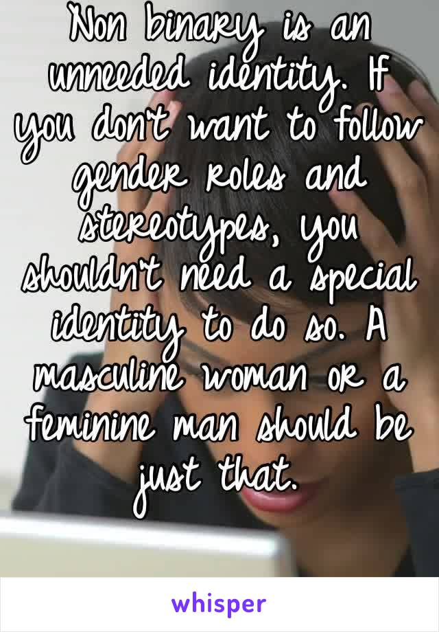 Non binary is an unneeded identity. If you don't want to follow gender roles and stereotypes, you shouldn't need a special identity to do so. A masculine woman or a feminine man should be just that.