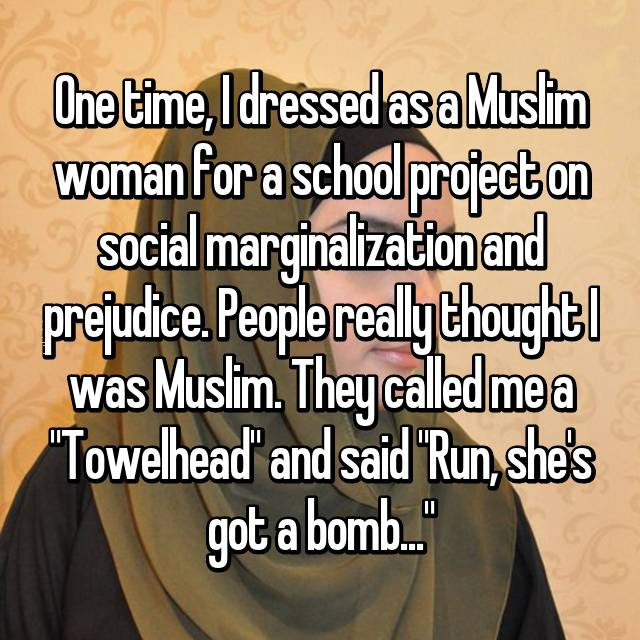 "One time, I dressed as a Muslim woman for a school project on social marginalization and prejudice. People really thought I was Muslim. They called me a ""Towelhead"" and said ""Run, she's got a bomb..."""