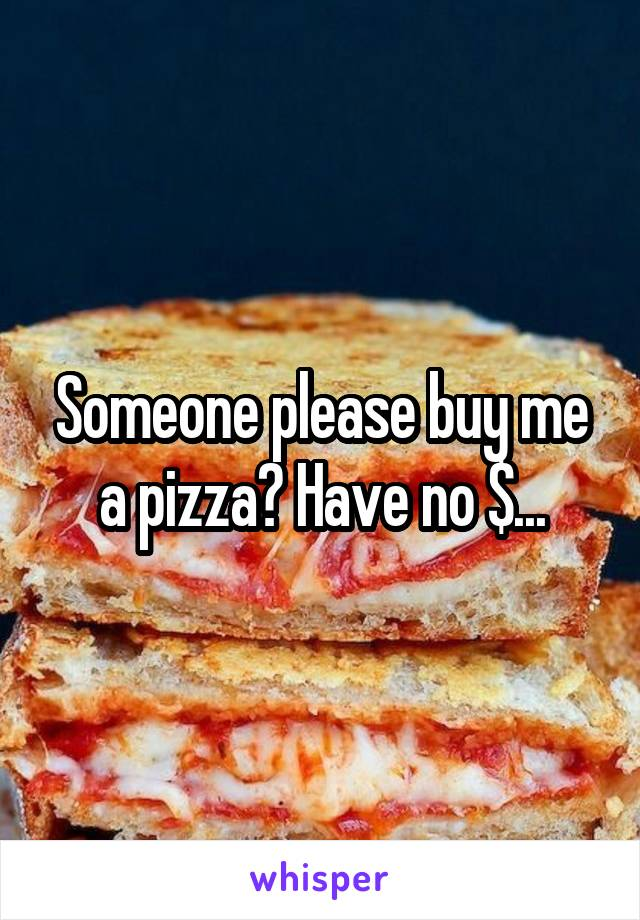 Someone please buy me a pizza? Have no $...