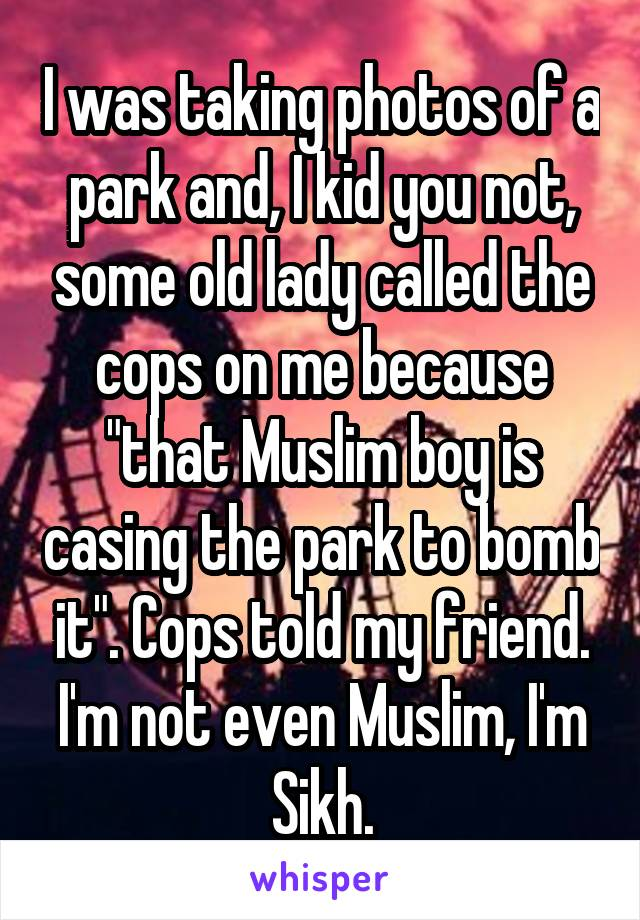 """I was taking photos of a park and, I kid you not, some old lady called the cops on me because """"that Muslim boy is casing the park to bomb it"""". Cops told my friend. I'm not even Muslim, I'm Sikh."""