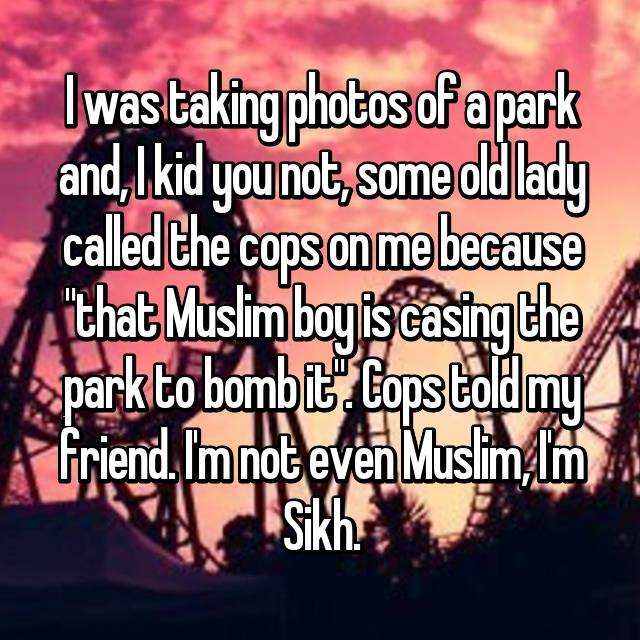 "I was taking photos of a park and, I kid you not, some old lady called the cops on me because ""that Muslim boy is casing the park to bomb it"". Cops told my friend. I'm not even Muslim, I'm Sikh."