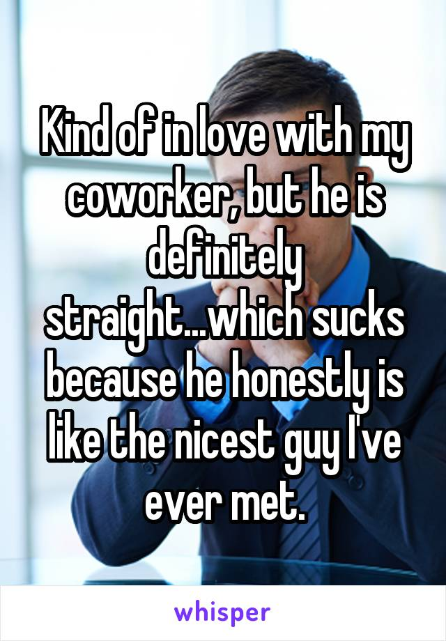 Kind of in love with my coworker, but he is definitely straight...which sucks because he honestly is like the nicest guy I've ever met.