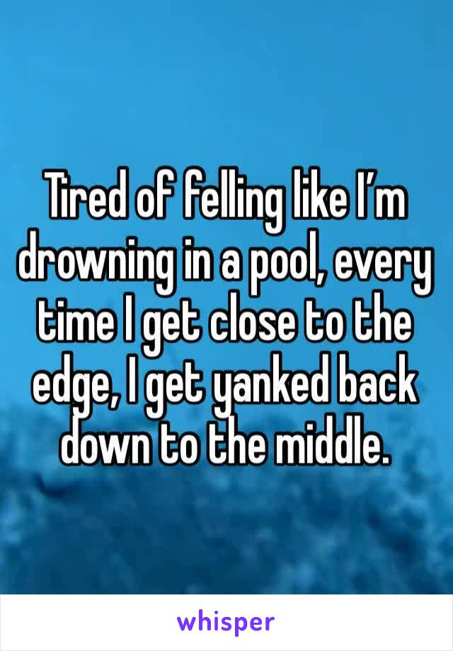 Tired of felling like I'm drowning in a pool, every time I get close to the edge, I get yanked back down to the middle.