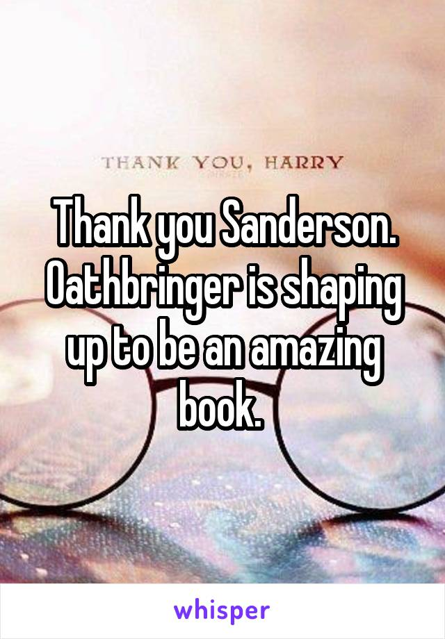 Thank you Sanderson. Oathbringer is shaping up to be an amazing book.