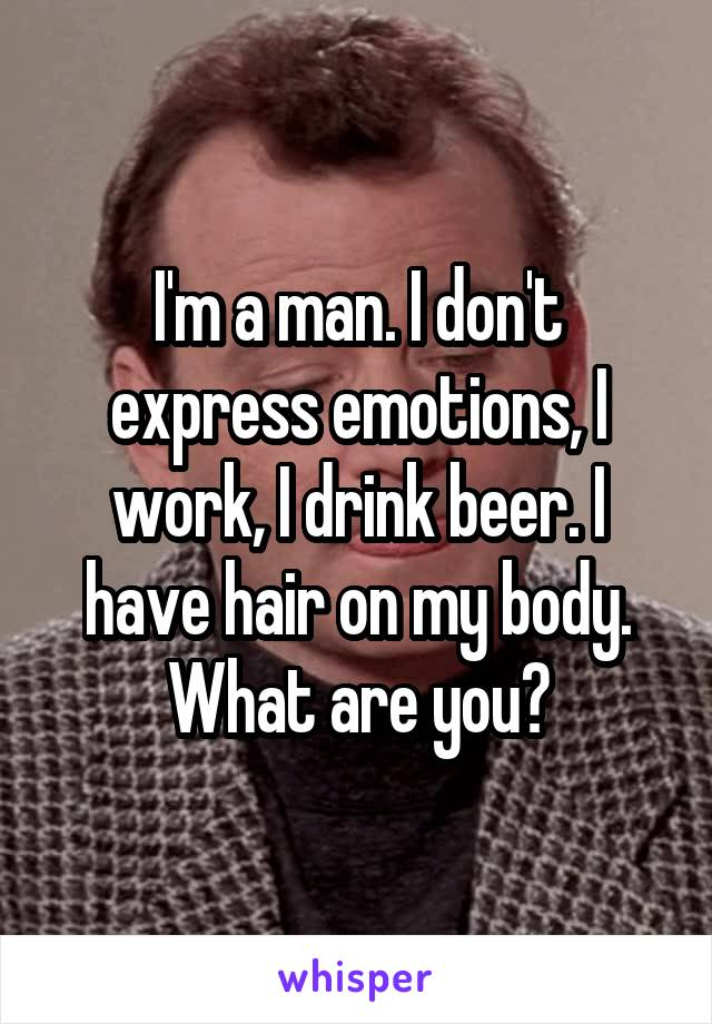 I'm a man. I don't express emotions, I work, I drink beer. I have hair on my body. What are you?