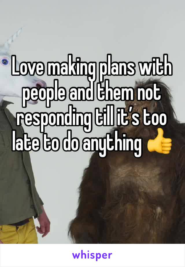 Love making plans with people and them not responding till it's too late to do anything 👍