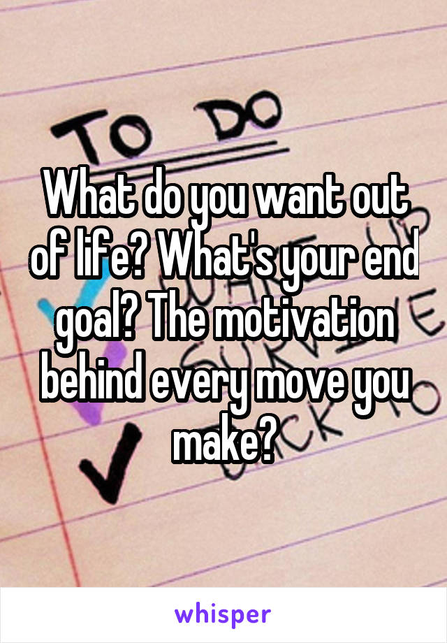 What do you want out of life? What's your end goal? The motivation behind every move you make?