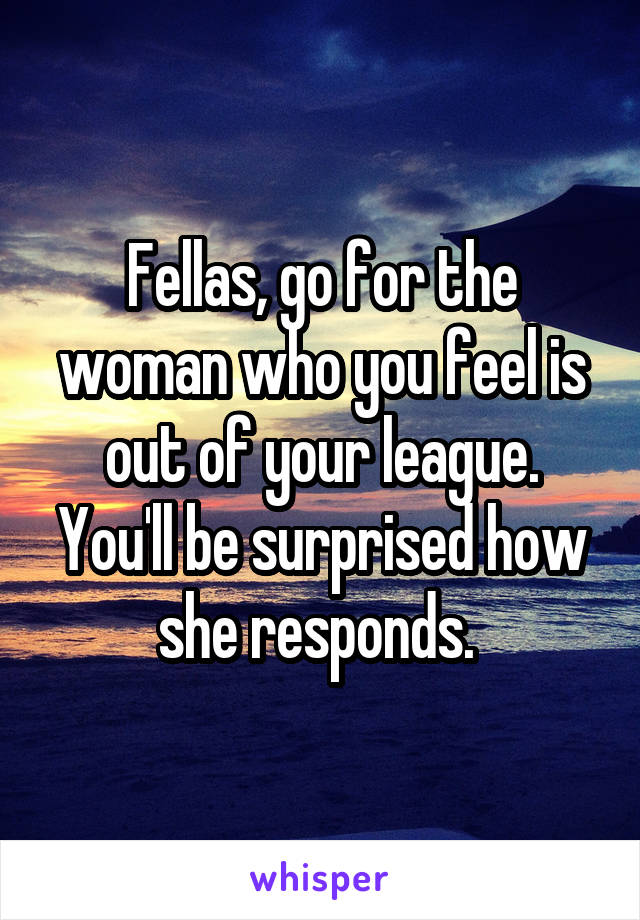 Fellas, go for the woman who you feel is out of your league. You'll be surprised how she responds.