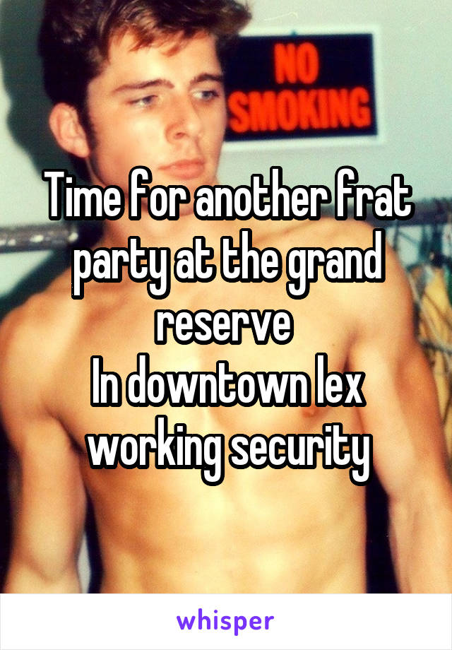 Time for another frat party at the grand reserve  In downtown lex working security
