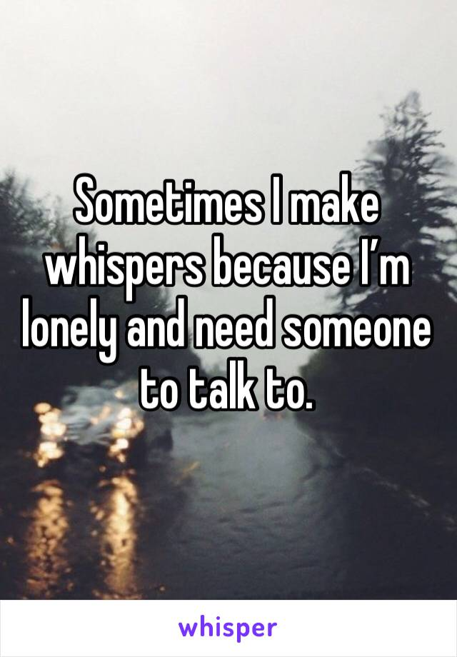 Sometimes I make whispers because I'm lonely and need someone to talk to.