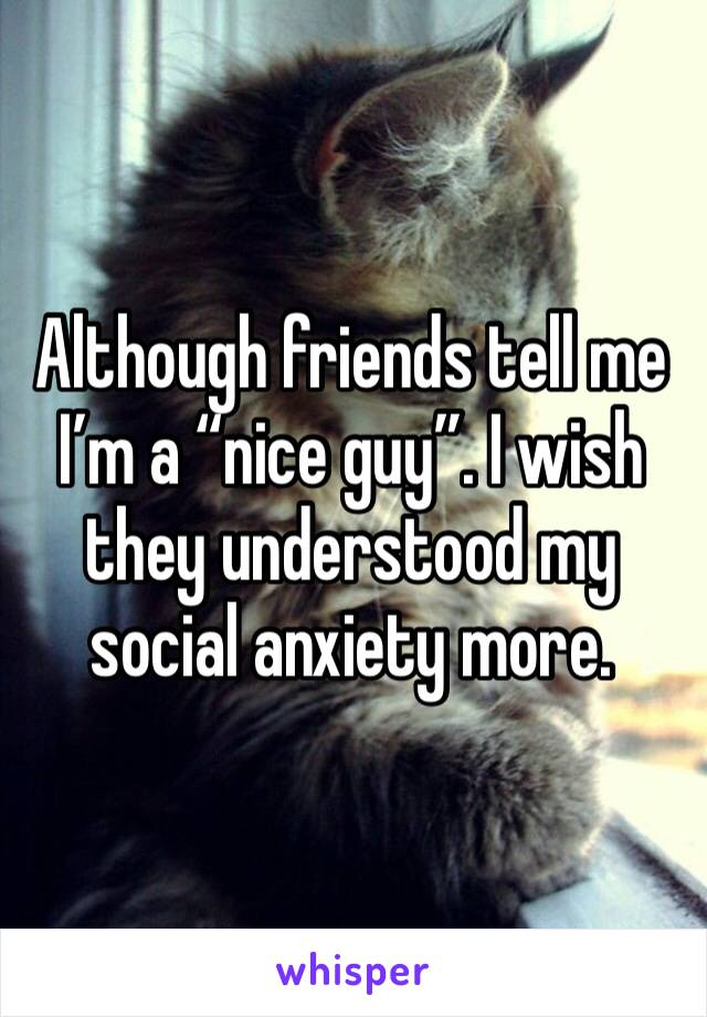 "Although friends tell me I'm a ""nice guy"". I wish they understood my social anxiety more."
