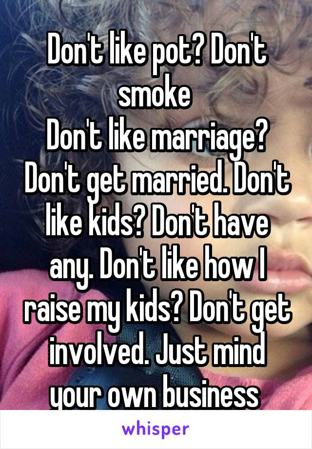 Don't like pot? Don't smoke  Don't like marriage? Don't get married. Don't like kids? Don't have any. Don't like how I raise my kids? Don't get involved. Just mind your own business