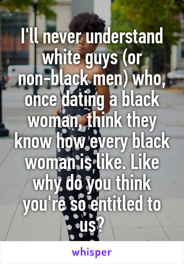 I'll never understand white guys (or non-black men) who, once dating a black woman, think they know how every black woman is like. Like why do you think you're so entitled to us?