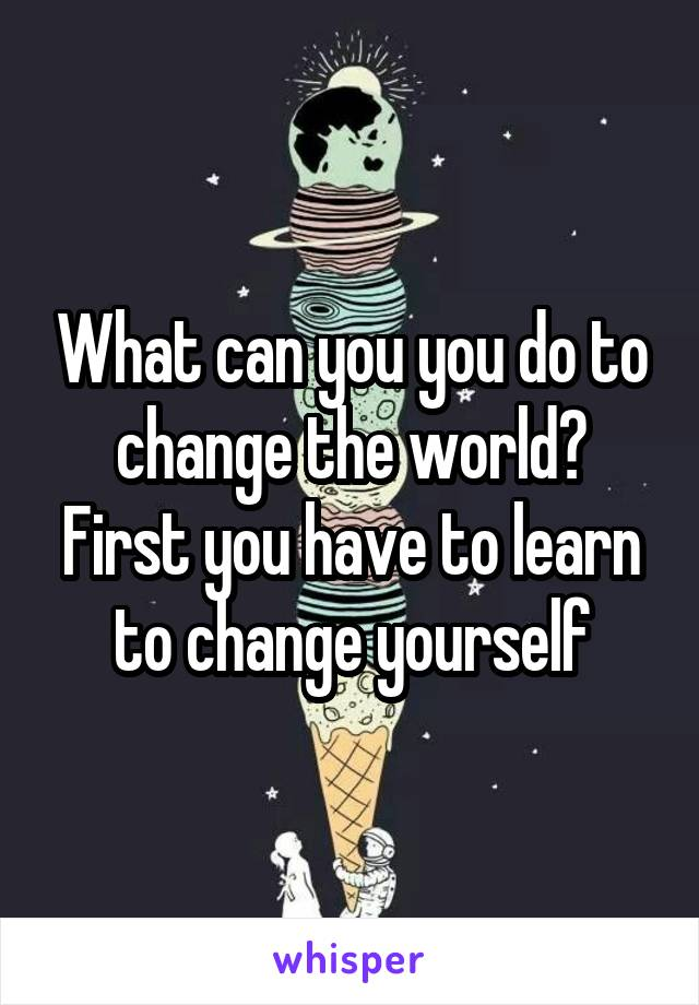 What can you you do to change the world? First you have to learn to change yourself