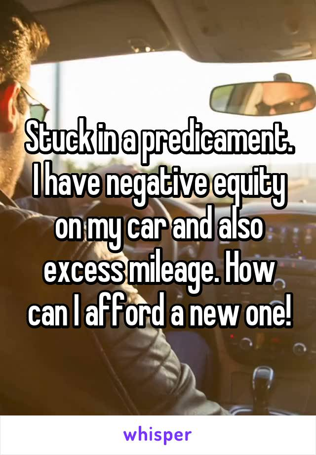 Stuck in a predicament. I have negative equity on my car and also excess mileage. How can I afford a new one!