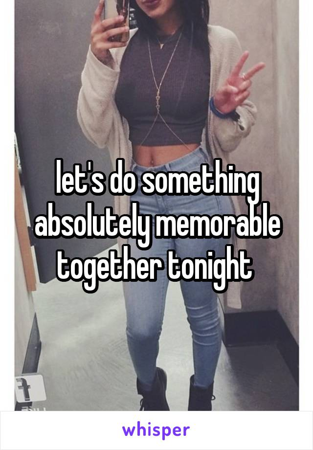 let's do something absolutely memorable together tonight