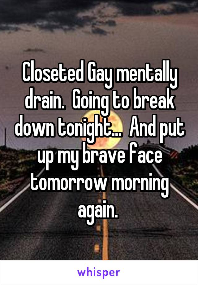 Closeted Gay mentally drain.  Going to break down tonight...  And put up my brave face tomorrow morning again.