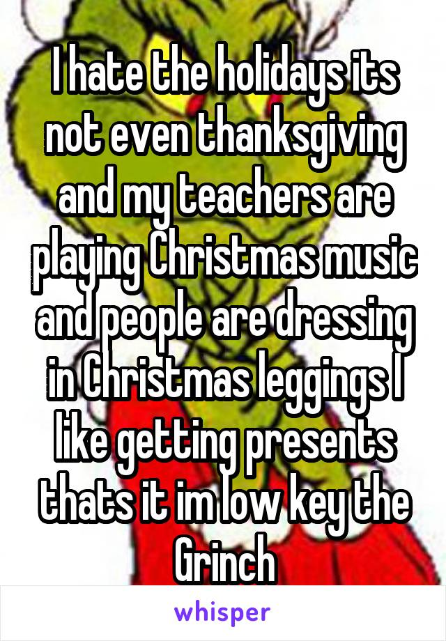 I hate the holidays its not even thanksgiving and my teachers are playing Christmas music and people are dressing in Christmas leggings I like getting presents thats it im low key the Grinch