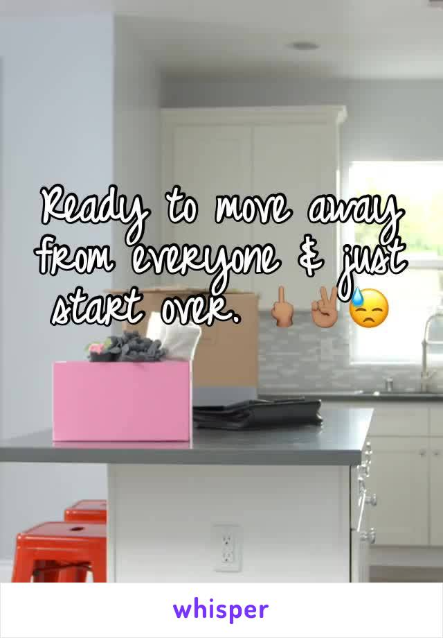 Ready to move away from everyone & just start over. 🖕🏽✌🏽😓