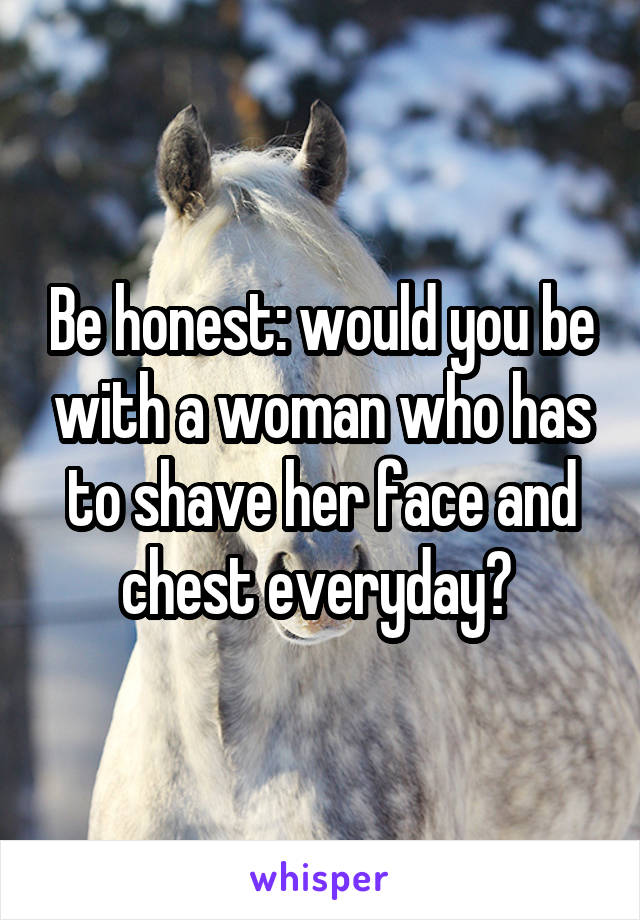 Be honest: would you be with a woman who has to shave her face and chest everyday?