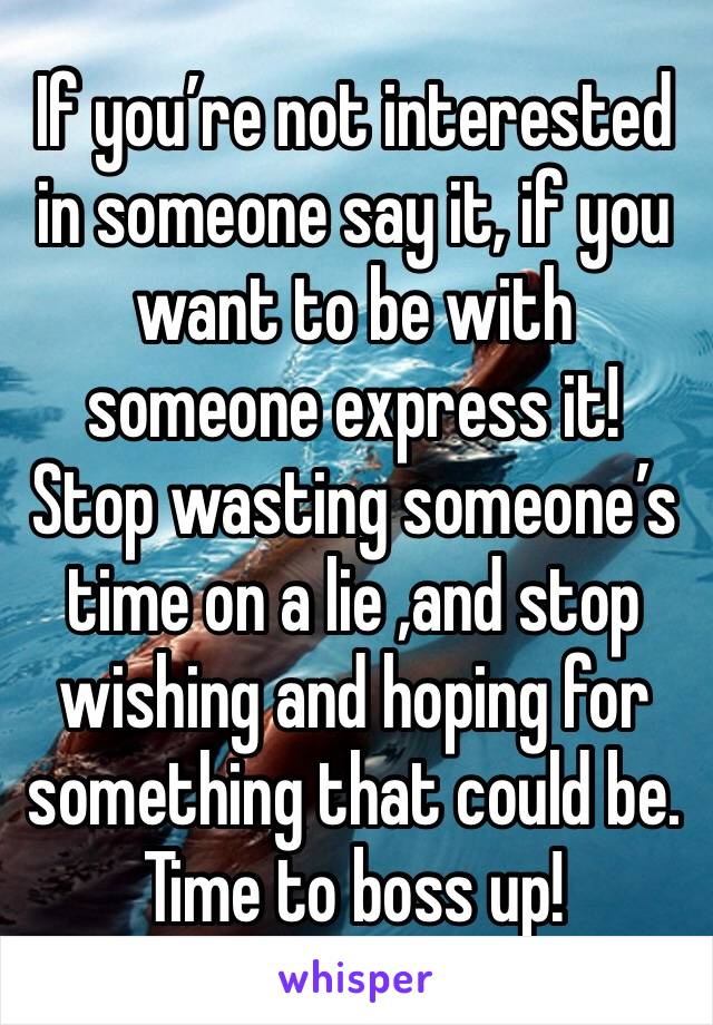 If you're not interested in someone say it, if you want to be with someone express it! Stop wasting someone's time on a lie ,and stop wishing and hoping for something that could be. Time to boss up!