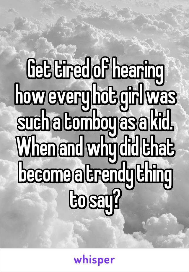 Get tired of hearing how every hot girl was such a tomboy as a kid. When and why did that become a trendy thing to say?