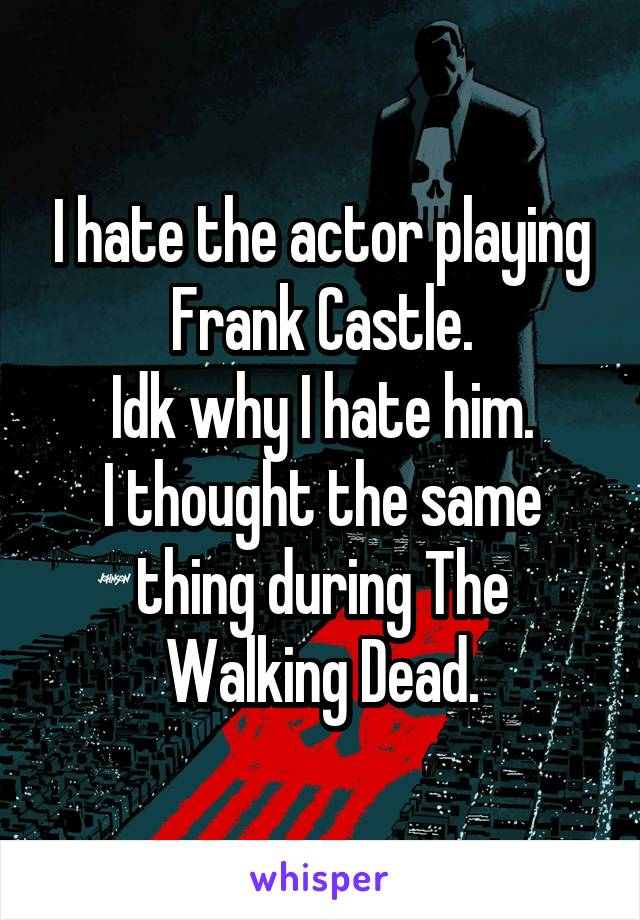 I hate the actor playing Frank Castle. Idk why I hate him. I thought the same thing during The Walking Dead.