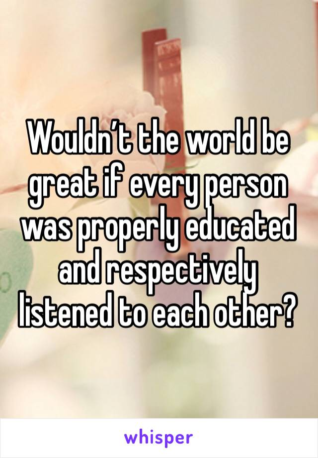 Wouldn't the world be great if every person was properly educated and respectively listened to each other?