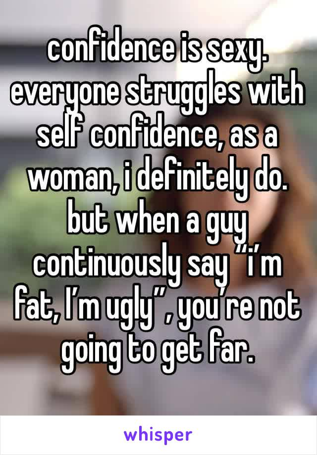 "confidence is sexy. everyone struggles with self confidence, as a woman, i definitely do. but when a guy continuously say ""i'm fat, I'm ugly"", you're not going to get far."