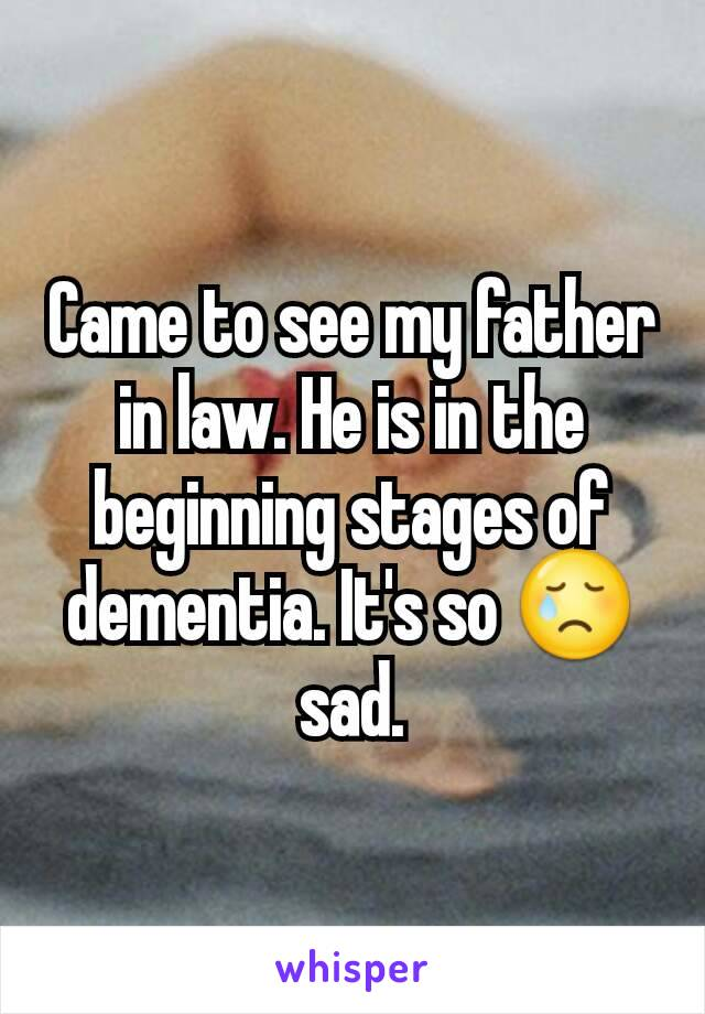 Came to see my father in law. He is in the beginning stages of dementia. It's so 😢 sad.