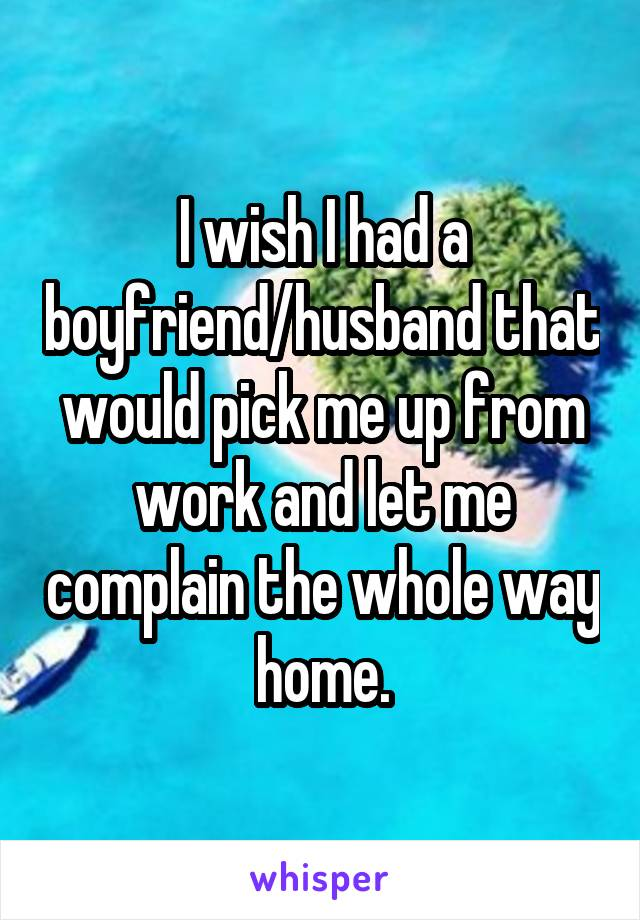 I wish I had a boyfriend/husband that would pick me up from work and let me complain the whole way home.