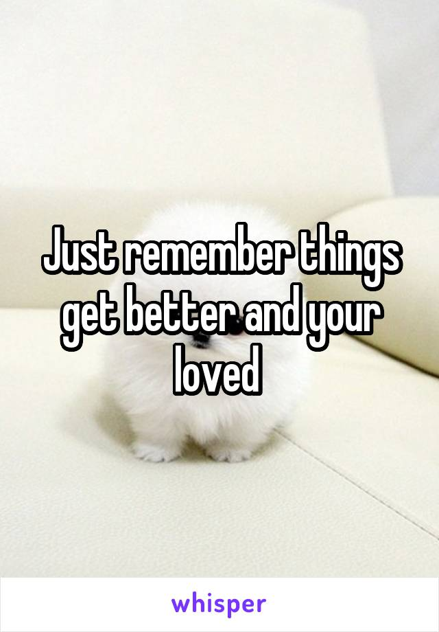Just remember things get better and your loved