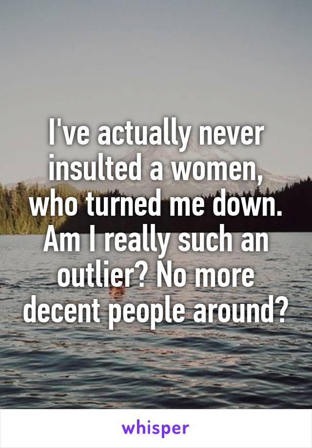 I've actually never insulted a women, who turned me down. Am I really such an outlier? No more decent people around?