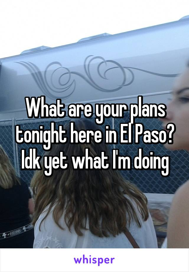 What are your plans tonight here in El Paso? Idk yet what I'm doing