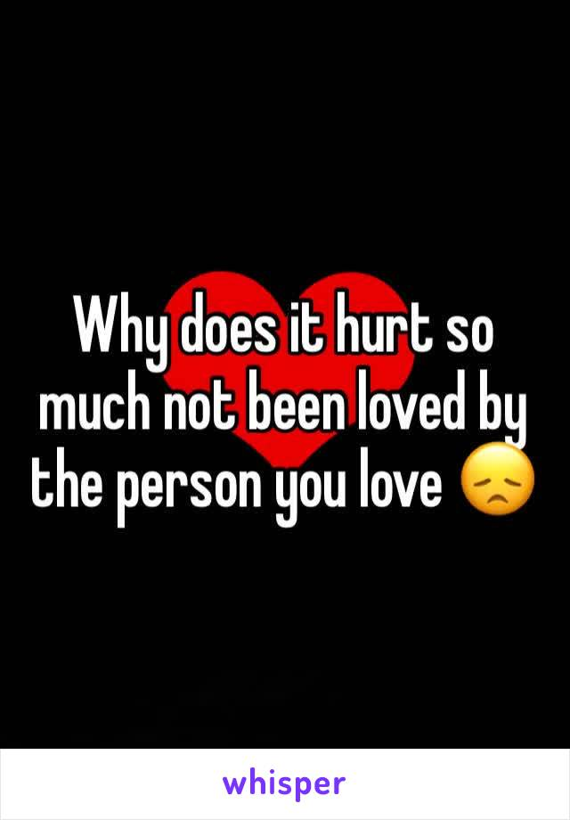 Why does it hurt so much not been loved by the person you love 😞