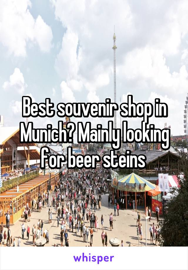 Best souvenir shop in Munich? Mainly looking for beer steins