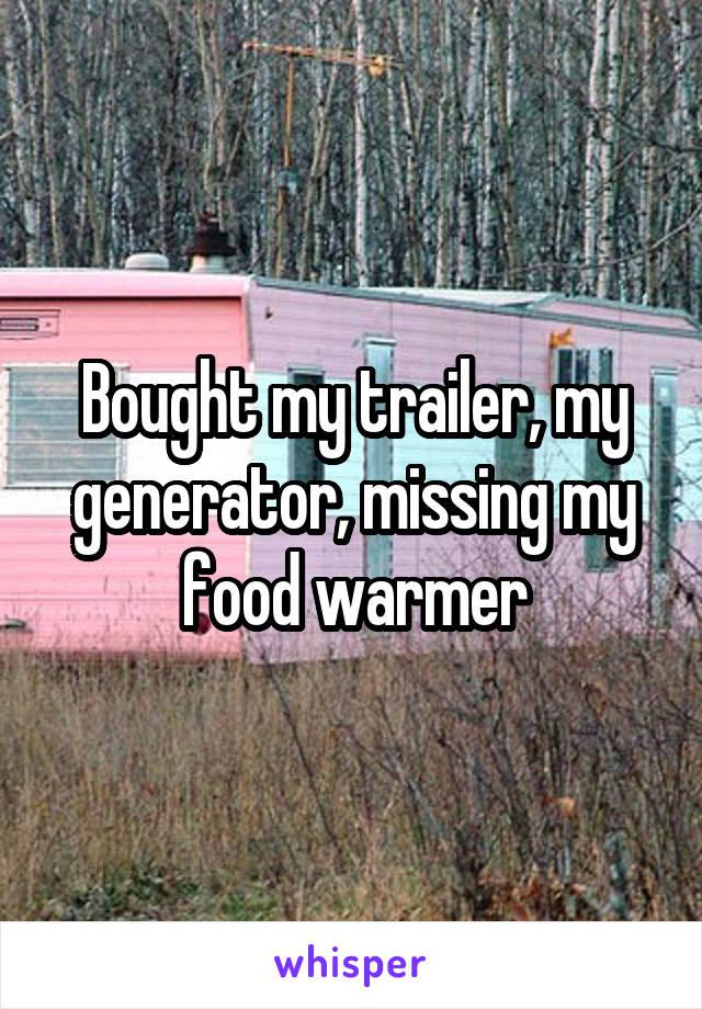 Bought my trailer, my generator, missing my food warmer