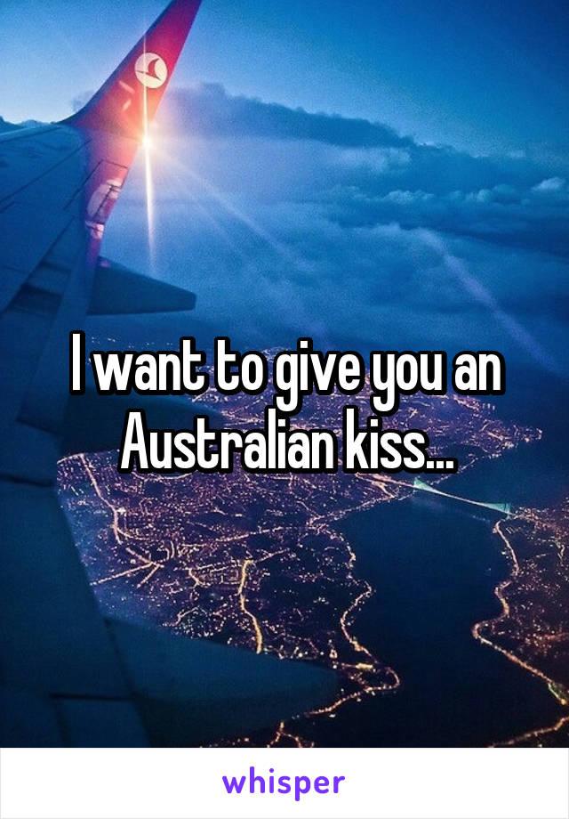 I want to give you an Australian kiss...