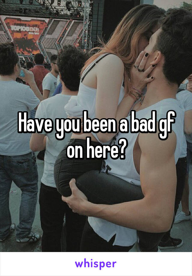 Have you been a bad gf on here?